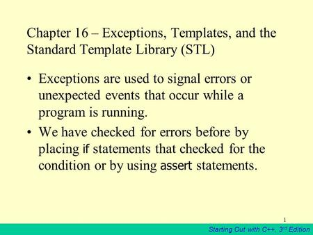 Starting Out with C++, 3 rd Edition 1 Chapter 16 – Exceptions, Templates, and the Standard Template Library (STL) Exceptions are used to signal errors.
