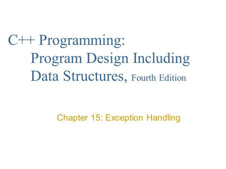 C++ Programming: Program Design Including Data Structures, Fourth Edition Chapter 15: Exception Handling.