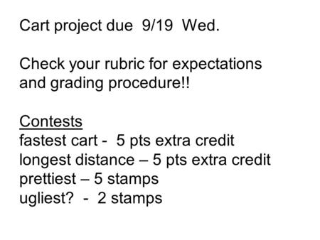 Cart project due 9/19 Wed. Check your rubric for expectations and grading procedure!! Contests fastest cart - 5 pts extra credit longest distance – 5 pts.