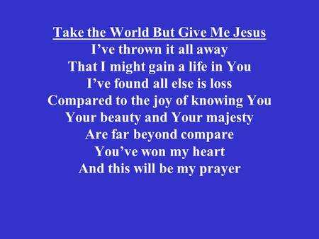 Take the World But Give Me Jesus I've thrown it all away That I might gain a life in You I've found all else is loss Compared to the joy of knowing You.