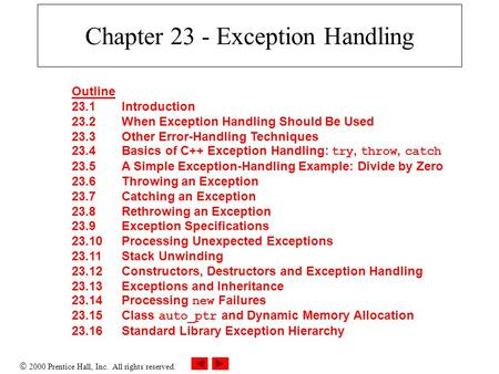  2000 Prentice Hall, Inc. All rights reserved. Chapter 23 - Exception Handling Outline 23.1Introduction 23.2When Exception Handling Should Be Used 23.3Other.