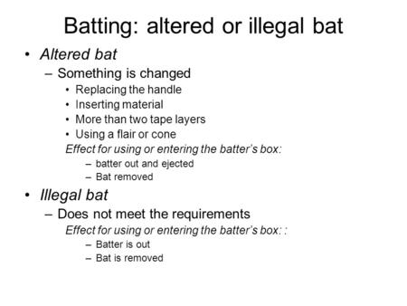 Batting: altered or illegal bat Altered bat –Something is changed Replacing the handle Inserting material More than two tape layers Using a flair or cone.