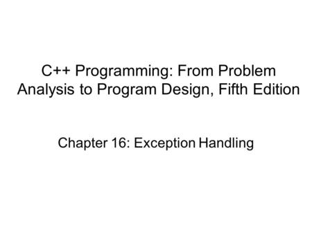 Chapter 16: Exception <strong>Handling</strong> C++ Programming: From Problem Analysis to Program Design, Fifth Edition.