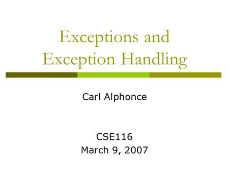 Exceptions and Exception Handling Carl Alphonce CSE116 March 9, 2007.