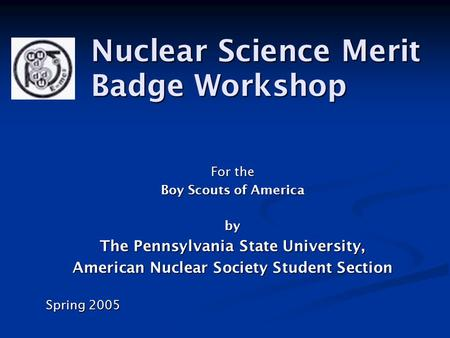 For the Boy Scouts of America by The Pennsylvania State University, American Nuclear Society Student Section Spring 2005 Nuclear Science Merit Badge Workshop.