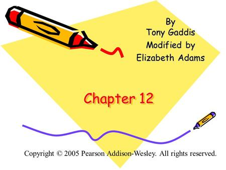 Chapter 12 By Tony Gaddis Modified by Elizabeth Adams Copyright © 2005 Pearson Addison-Wesley. All rights reserved.