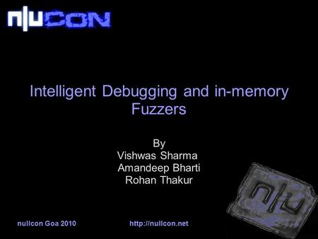 Nullcon Goa 2010http://nullcon.net Intelligent Debugging and in-memory Fuzzers By Vishwas Sharma Amandeep Bharti Rohan Thakur.