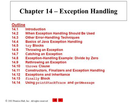  2002 Prentice Hall, Inc. All rights reserved. Chapter 14 – Exception Handling Outline 14.1 Introduction 14.2 When Exception Handling Should Be Used 14.3.