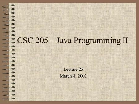 CSC 205 – Java Programming II Lecture 25 March 8, 2002.