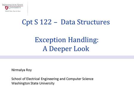 Nirmalya Roy School of Electrical Engineering and Computer Science Washington State University Cpt S 122 – Data Structures Exception Handling: A Deeper.