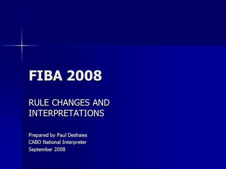 FIBA 2008 RULE CHANGES AND INTERPRETATIONS Prepared by Paul Deshaies CABO National Interpreter September 2008.