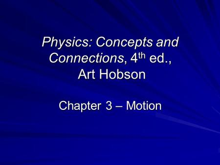 Physics: Concepts and Connections, 4 th ed., Art Hobson Chapter 3 – Motion.