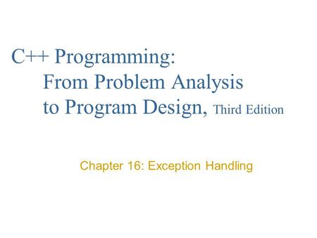 C++ Programming: From Problem Analysis to Program Design, Third Edition Chapter 16: Exception Handling.