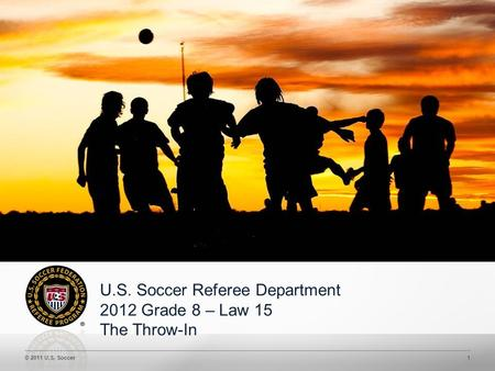 © 2011 U.S. Soccer1 CONFIDENTIAL– Not to be shared without U.S. Soccer approval U.S. Soccer Referee Department 2012 Grade 8 – Law 15 The Throw-In.