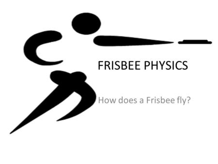 FRISBEE PHYSICS How does a Frisbee fly?. AIRFOIL An airfoil is a designed surface that will fly when there is air flow above and below it. Think of a.