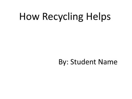 How Recycling Helps By: Student Name. Aluminum Recycling Facts An aluminum can that is thrown away will still be a can 500 years from now! There is no.