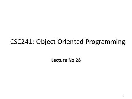 1 CSC241: Object Oriented Programming Lecture No 28.