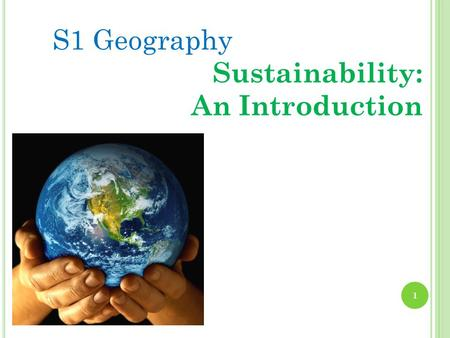S1 Geography Sustainability: An Introduction 1. S USTAINABLE D EVELOPMENT T OPIC 1- S USTAINABILITY : WHAT DOES IT MEAN ? By the end of topic 1 you should.