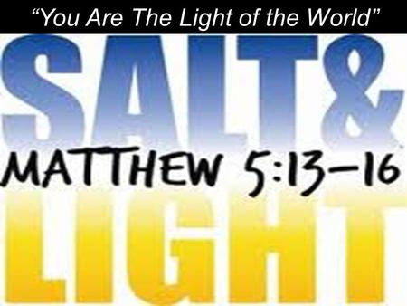 """You Are The Light of the World"". ""You are the salt of the earth. But if the salt loses its saltiness, how can it be made salty again? It is not longer."