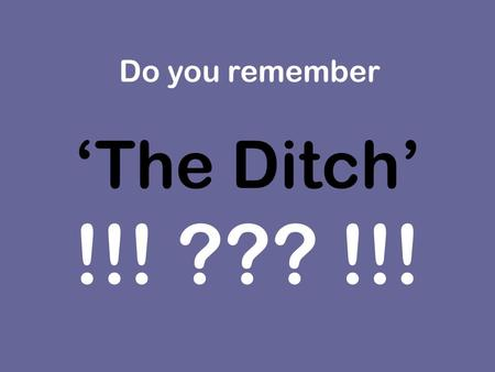 'The Ditch' !!! ??? !!! Do you remember. Finally we have news on 'The Ditch' Do you remember what the ditch outside the school looked like ? It was such.