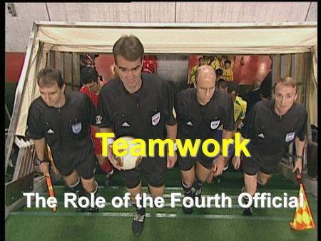 Teamwork The Role of the Fourth Official. General Mechanics Performs any other duties which the referee requests Primary point of contact between the.