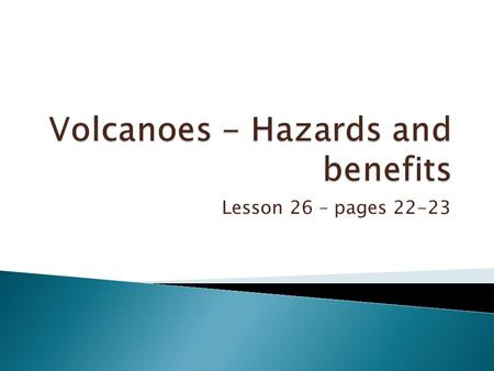 Lesson 26 – pages 22-23.  To learn the primary hazards of volcanoes.  To learn the secondary hazards of volcanoes.  To learn benefits of volcanoes.