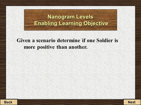 Given a scenario determine if one Soldier is more positive than another. BackNext Nanogram Levels Enabling Learning Objective.