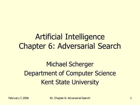 February 7, 2006AI: Chapter 6: Adversarial Search1 Artificial Intelligence Chapter 6: Adversarial Search Michael Scherger Department of Computer Science.