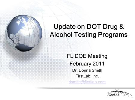 Update on DOT Drug & Alcohol Testing Programs FL DOE Meeting February 2011 Dr. Donna Smith FirstLab, Inc.