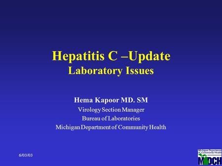 6/03/031 Hepatitis C –Update Laboratory Issues Hema Kapoor MD. SM Virology Section Manager Bureau of Laboratories Michigan Department of Community Health.
