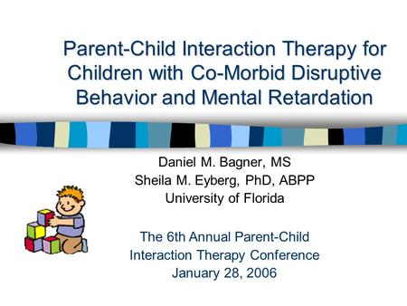 Parent-Child Interaction Therapy for Children with Co-Morbid Disruptive Behavior and Mental Retardation Daniel M. Bagner, MS Sheila M. Eyberg, PhD, ABPP.