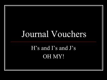 Journal Vouchers H's and I's and J's OH MY!. Journal Vouchers H's and I's and J's OH MY! H type JV's are used to... Reallocate transactions within an.