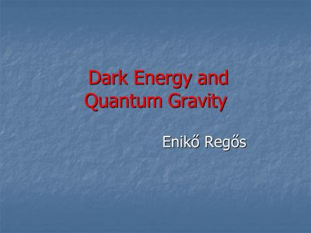 Dark Energy and Quantum Gravity Dark Energy and Quantum Gravity Enikő Regős Enikő Regős.