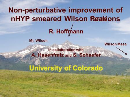 Non-perturbative improvement of nHYP smeared fermions R. Hoffmann In collaboration with A. Hasenfratz and S. Schaefer University of Colorado Peak Peak.