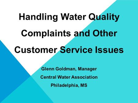 Handling Water Quality Complaints and Other Customer Service Issues Glenn Goldman, Manager Central Water Association Philadelphia, MS.