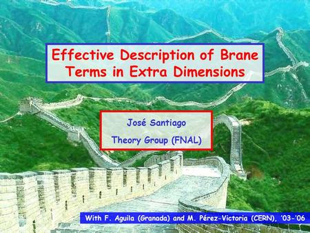 With F. Aguila (Granada) and M. Pérez-Victoria (CERN), '03-'06 Effective Description of Brane Terms in Extra Dimensions José Santiago Theory Group (FNAL)