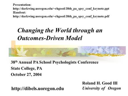 Changing the World through an Outcomes-Driven Model Roland H. Good III University of Oregon  38 th Annual PA School Psychologists.
