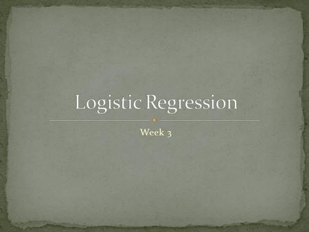Week 3. Logistic Regression Overview and applications Additional issues Select Inputs Optimize complexity Transforming Inputs.
