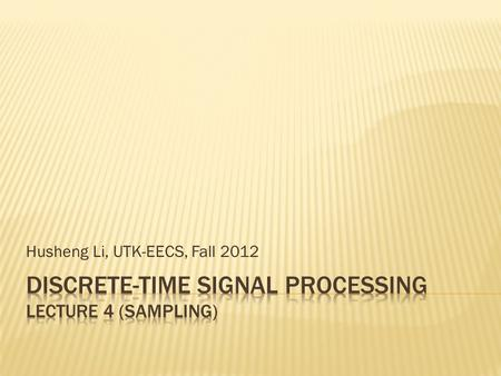 Husheng Li, UTK-EECS, Fall 2012.  An ideal low pass filter can be used to obtain the exact original signal.