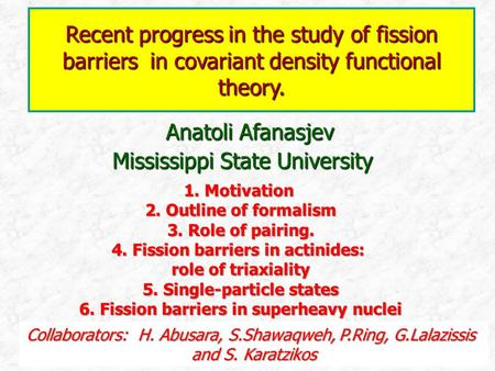 Anatoli Afanasjev Mississippi State University Recent progress in the study of fission barriers in covariant density functional theory. 1. Motivation 2.