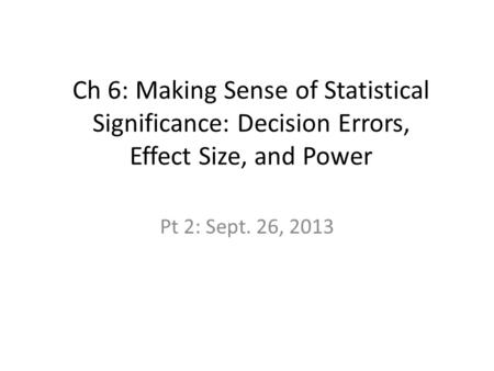 Ch 6: Making Sense of Statistical Significance: Decision Errors, Effect Size, and Power Pt 2: Sept. 26, 2013.