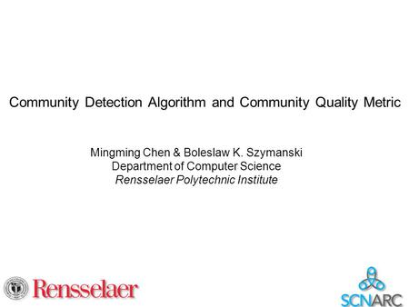 Community Detection Algorithm and Community Quality Metric Mingming Chen & Boleslaw K. Szymanski Department of Computer Science Rensselaer Polytechnic.