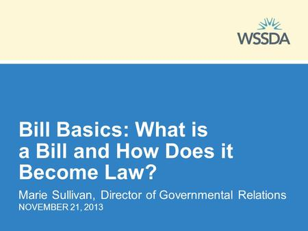 Bill Basics: What is a Bill and How Does it Become Law? Marie Sullivan, Director of Governmental Relations NOVEMBER 21, 2013.