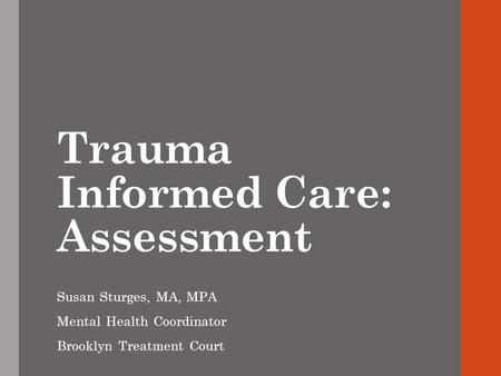 Trauma Informed Care: Assessment Susan Sturges, MA, MPA Mental Health Coordinator Brooklyn Treatment Court.