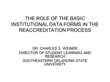 THE ROLE OF THE BASIC INSTITUTIONAL DATA FORMS IN THE REACCREDITATION PROCESS DR. CHARLES S. WEINER DIRECTOR OF STUDENT LEARNING AND RESEARCH SOUTHEASTERN.