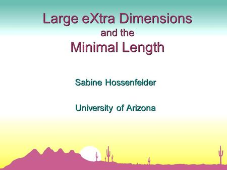 Large eXtra Dimensions and the Minimal Length Sabine Hossenfelder University of Arizona Sabine Hossenfelder University of Arizona.