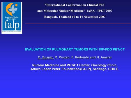 """International Conference on Clinical PET and Molecular Nuclear Medicine"" IAEA - IPET 2007 Bangkok, Thailand 10 to 14 November 2007 C. Suarez, R. Pruzzo,"