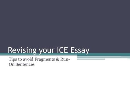 Revising your ICE Essay Tips to avoid Fragments & Run- On Sentences.