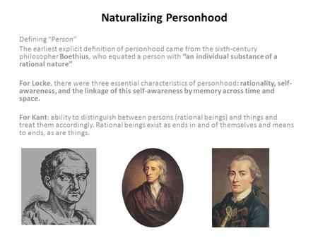 "Naturalizing Personhood Defining ""Person"" The earliest explicit definition of personhood came from the sixth-century philosopher Boethius, who equated a."
