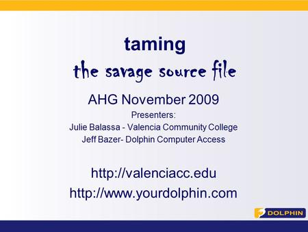 Taming the savage source file AHG November 2009 Presenters: Julie Balassa - Valencia Community College Jeff Bazer- Dolphin Computer Access